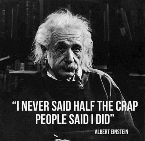 I never said half the crap people said I did - Albert Einstein